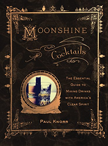 Moonshine Cocktails: The Ultimate Cocktail Companion for Clear Spirits and Home Distillers (The Best Mixed Drinks)
