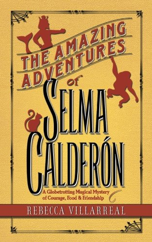 Read Online The Amazing Adventures of Selma Calderon: A Globetrotting Magical Mystery of Courage, Food & Friendship (Truth & Magic) (Volume 1) ebook