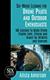 Six-Word Lessons for Drone Pilots and Outdoor Enthusiasts: 100 Lessons to Make Drone Flights Safe, Ethical and Green for Wildlife and Humans (The Six-Word Lessons Series)