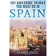 Spain: 101 Awesome Things You Must Do in Spain: Spain Travel Guide to the Best of Everything: Madrid, Barcelona, Toledo, Seville, magnificent beaches, majestic mountains, and so much more.