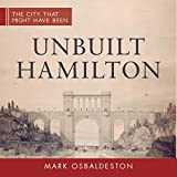 Unbuilt Hamilton (The City That Might Have Been)