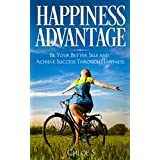 Happiness Advantage: Be Your Better Self and Achieve Success Through Happiness (Stress-Free Living Collection Book 5)