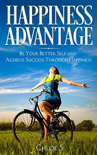 (Happiness Advantage: Be Your Better Self and Achieve Success Through Happiness (Stress-Free Living Collection Book 5))