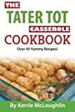 The Tater Tot Casserole Cookbook: Over 45 Yummy