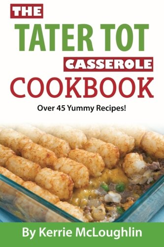 The Tater Tot Casserole Cookbook: Over 45 Yummy Recipes!