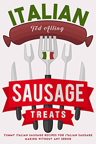 Italian Sausage Treats: Yummy Italian Sausage Recipes for Italian Sausage Making without Any Error (English Edition)