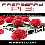 Raspberry Pi 3: The Ultimate User Guide to Getting Started with Raspberry Pi 3 | Rahul Lohani