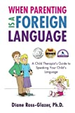 When Parenting Is A Foreign Language: A Child Therapist's Guide to Speaking Your Child's Language