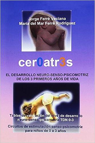 Cer0atr3s / Zero to Three: El Desarrollo Neruro-senso-psicomotriz De Los 3 Primeros Anos De Vida (Spanish Edition): Jorge Ferre Veciana, Ma Del Mar Ferre ...