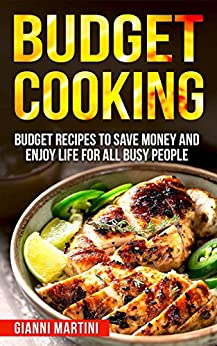 Budget Cooking: Budget Recipes To Save Money And Enjoy Life For All Busy People (Families and Students) by [Martini, Gianni]