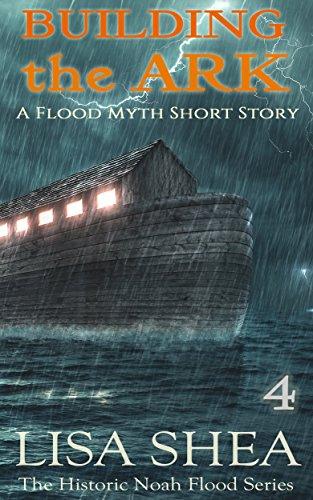 Building the Ark - A Flood Myth Short Story (The Historic Noah Flood Series Book 4)