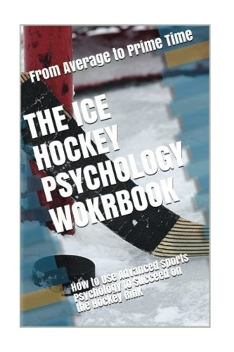 The Ice Hockey Psychology Workbook: How to Use Advanced Sports Psychology to Succeed on the Hockey Rink