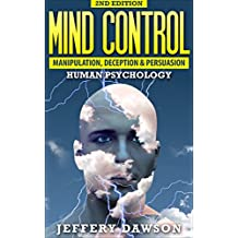 MIND CONTROL: Manipulation, Deception and Persuasion Exposed: Human Psychology (Manipulation, Hypnosis, Brainwashing, Subconscious Mind, Psychopath)