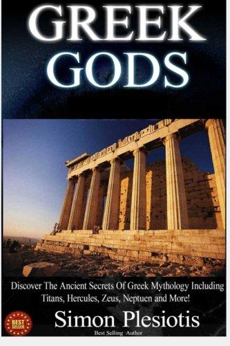 Greek Gods: Discover the Ancient Secrets of Greek Mythology including The Titans, Heracles, Zeus and Poseidon! (Ancient Greece, Titans, Gods, Zeus, ... Titans, Gods, Zeus, Hercules) (Volume 2)
