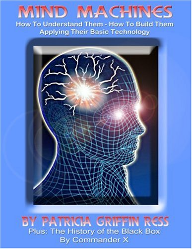 Mind Machines and the History of the Black Box: How To Build Them and How To Apply Their Technology Patricia Griffin Ress/ Commander X