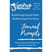 Redefining Myself After Motherhood First Dive: Journal Prompts 7 Days To Start Unblocking Your Creative & Vibrant Life (Creative Mama Deep Dives Book 1)