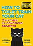 Uncle John's How to Toilet Train Your Cat: And 61 Other Ill-Conceived Projects (Uncle John's Bathroom Reader)