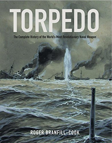 Weapons Complete - Torpedo: The Complete History of the World's Most Revolutionary Naval Weapon