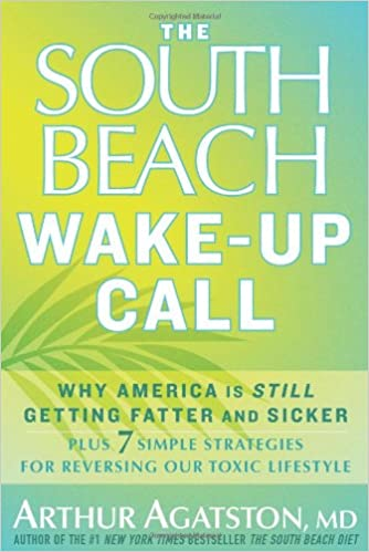 The South Beach Wake-Up Call Plus 7 Simple Strategies for Reversing Our Toxic Lifestyle Why America Is Still Getting Fatter and Sicker