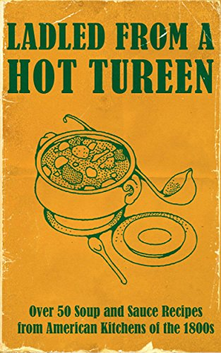 Ladled From A Hot Tureen: Over 50 Soup and Sauce Recipes from American Kitchens of the 1800s ()
