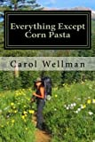 Everything Except Corn Pasta, Carol J. Wellman, 0972815430