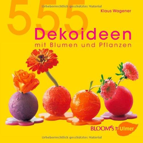 555 Dekoideen: Mit Blumen und Pflanzen (BLOOM's by Ulmer)