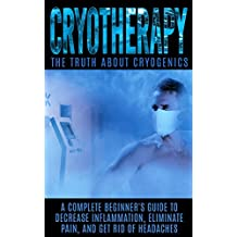 Cryotherapy: The Truth About Cryogenics: A Complete Beginner's Guide to Decrease Inflammation, Eliminate Pain, And Get Rid of Headaches