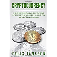 Cryptocurrency: The Fundamental Guide to Trading, Investing, and Mining in Blockchain with Bitcoin and more (Bitcoin, Ethereum, Litecoin, Ripple)