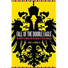 Fall of the Double Eagle: The Battle for Galicia and the Demise of Austria-Hungary