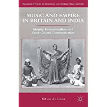 Music and Empire in Britain and India: Identity, Internationalism, and Cross-Cultural Communication (Palgrave Studies in Cultural and Intellectual History)