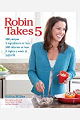 Robin Takes 5: 500 Recipes, 5 Ingredients or Less, 500 Calories or Less, for 5 Nights/Week at 5:00 PM Kindle Edition