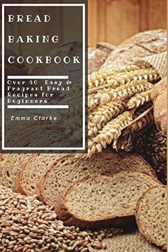 Bread Baking Cookbook: Over 50 Easy & Fragrant Bread Recipes for Beginners (Easy Meal) by Emma Clarke