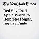 Red Sox Used Apple Watch to Help Steal Signs, Inquiry Finds | Michael S. Schmidt
