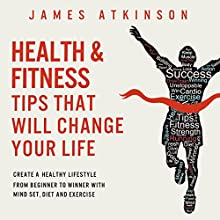 Health and Fitness Tips That Will Change Your Life: Create a Healthy Lifestyle from Beginner to Winner with Mind-Set, Diet and Exercise Habits Audiobook by James Atkinson Narrated by Matt Addis