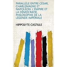 Parallèle entre César, Charlemagne et Napoléon: l'empire et la démocratie, philosophie de la légende impériale (French Edition)