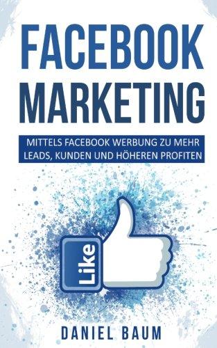 Facebook Marketing: Mittels Facebook Werbung zu mehr Leads, Kunden und höheren Profiten