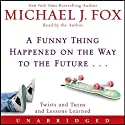 A Funny Thing Happened on the Way to the Future: Twists and Turns and Lessons Learned Audiobook by Michael J. Fox Narrated by Michael J. Fox