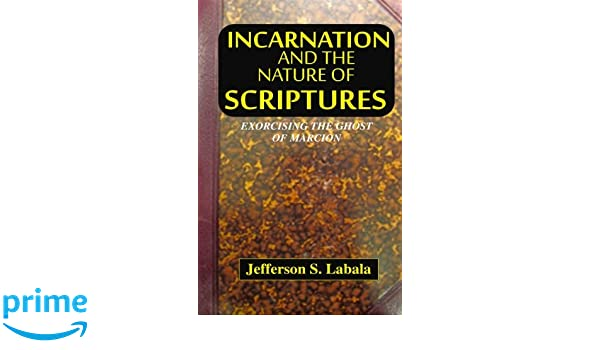 Incarnation and The Nature of Scriptures: Exorcising The Ghost  Of Marcion