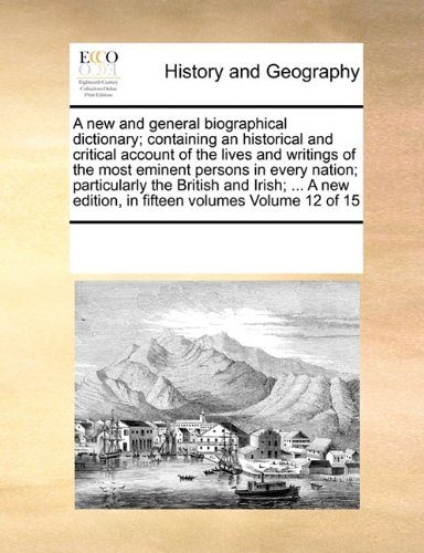 A new and general biographical dictionary; containing an historical and critical account of the lives and writings of the most eminent persons in ... edition, in fifteen volumes Volume 12 of 15 pdf epub