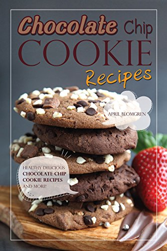 Chocolate Chip Cookie Recipes: Healthy Delicious Chocolate Chip Cookie Recipes and More! by April Blomgren