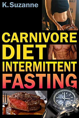 Carnivore Diet Intermittent Fasting: Increase Your Focus, Performance, Weight Loss, and Longevity Combining Two Powerful Methods for Optimal Health by K. Suzanne