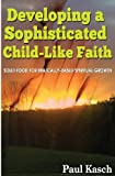 Developing a Sophisticated Child-Like Faith: Solid Food for Biblically-Based Spiritual Growth, Paul Kasch, 1481252739
