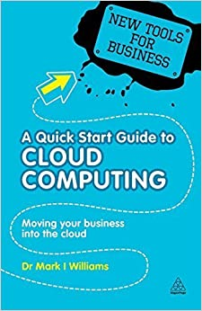 A Quick Start Guide to Cloud Computing: Moving Your Business into the Cloud (New Tools for Business) by Dr. Mark I. Williams (2010-11-15)