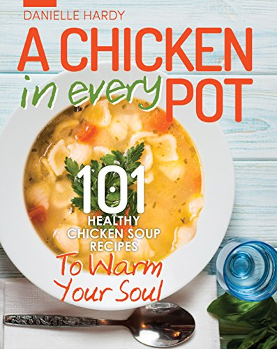 Chicken Soup Recipes To Warm Your Soul: A Chicken In Every Pot - 101 Healthy Chicken Soup Recipes (Chicken Recipes, Chicken Broth, Chicken Soup, Bone Broth) by Danielle Hardy