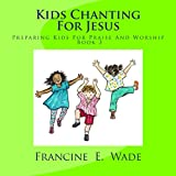 Kids Chanting for Jesus: Preparing Kids for Praise and Worship