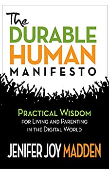 The Durable Human Manifesto: Practical Wisdom for Living and Parenting in the Digital World by [Madden, Jenifer Joy]