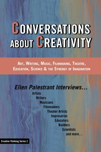 Conversations About Creativity: Art, Writing, Music, Filmmaking, Theatre, Education, Science & the Synergy of Imagination (Creative Thinking Series)