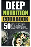 Deep Nutrition Cookbook: 50 Meals To Optimizing Your Diet-Eat The Right Foods To Lose Weight And Stay Young