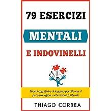 79 Esercizi mentali e indovinelli con risposta: Giochi cognitivi e di ingegno per allenare il pensiero logico, matematico e laterale (Italian Edition)