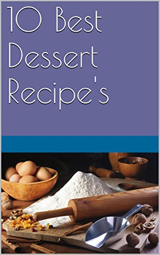 10 Best Dessert Recipe's (10 Fast and Easy Foods To Make Book 1) (Top Ten Best Desserts)